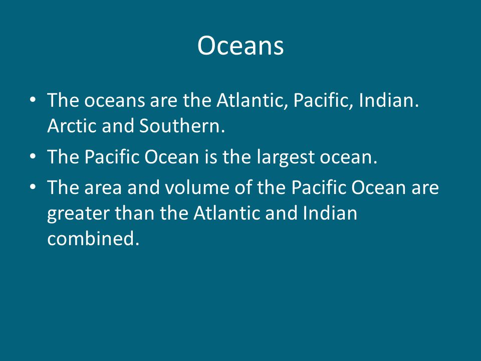 Oceans The oceans are the Atlantic, Pacific, Indian. Arctic and Southern. The Pacific Ocean is the largest ocean.