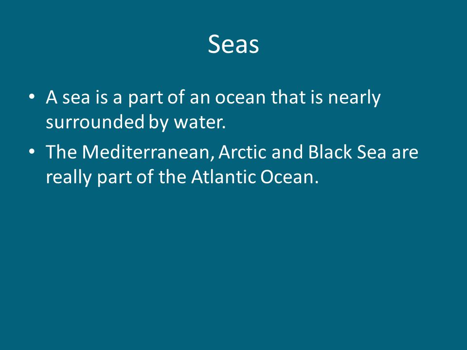 Seas A sea is a part of an ocean that is nearly surrounded by water.