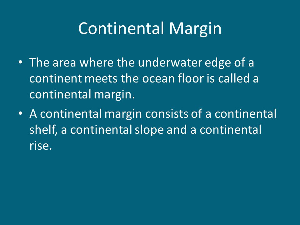 Continental Margin The area where the underwater edge of a continent meets the ocean floor is called a continental margin.