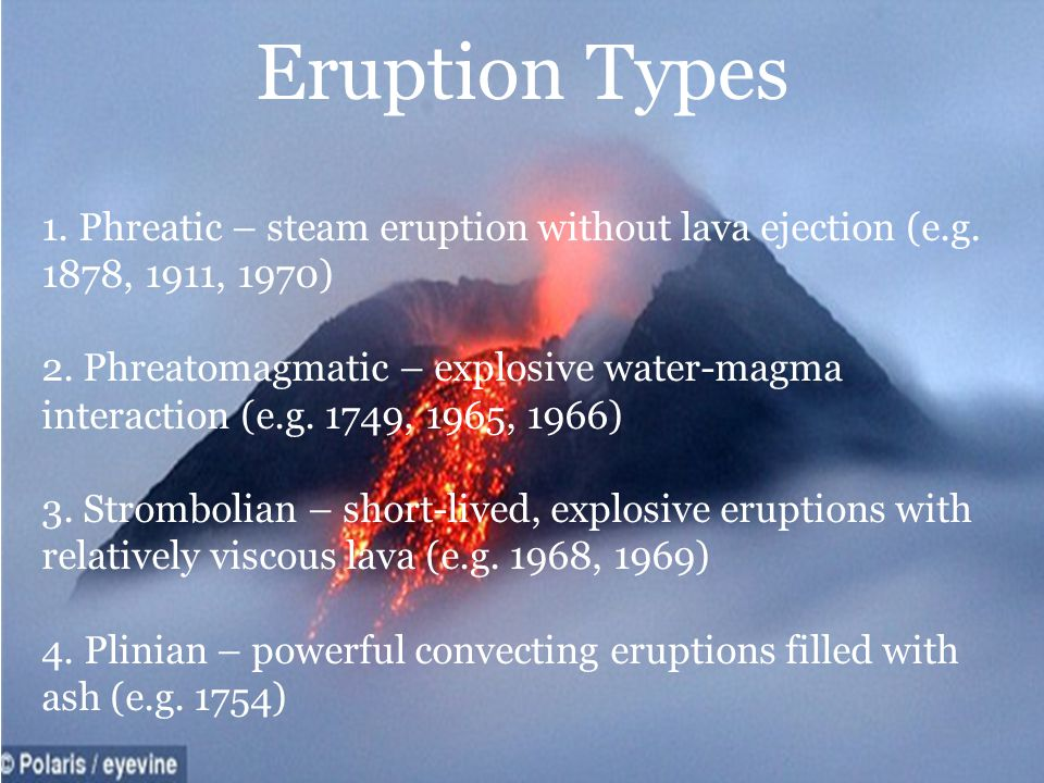 Eruption Types 1. Phreatic – steam eruption without lava ejection (e.g. 1878, 1911, 1970)