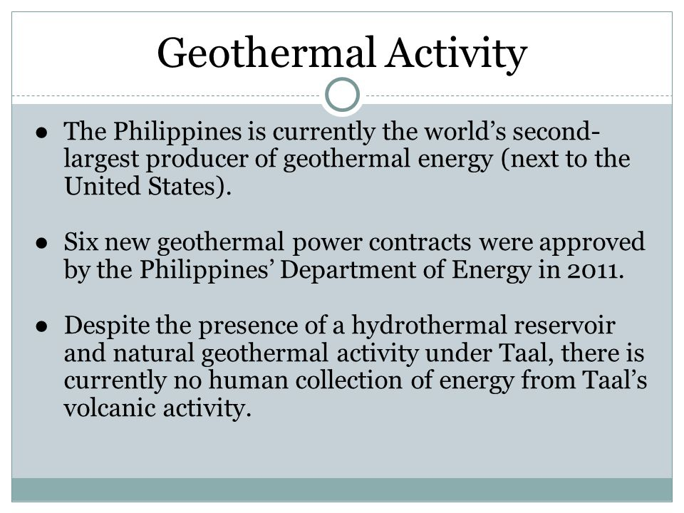 Geothermal Activity The Philippines is currently the world's second-largest producer of geothermal energy (next to the United States).