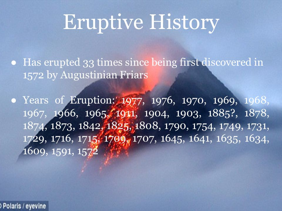 Eruptive History Has erupted 33 times since being first discovered in 1572 by Augustinian Friars.
