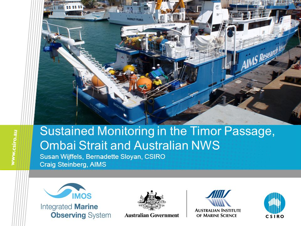 Sustained Monitoring in the Timor Passage, Ombai Strait and Australian NWS Susan Wijffels, Bernadette Sloyan, CSIRO Craig Steinberg, AIMS