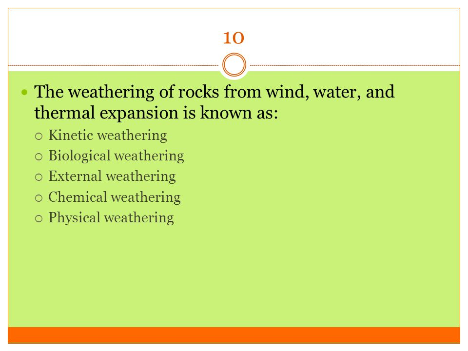 10 The weathering of rocks from wind, water, and thermal expansion is known as: Kinetic weathering.