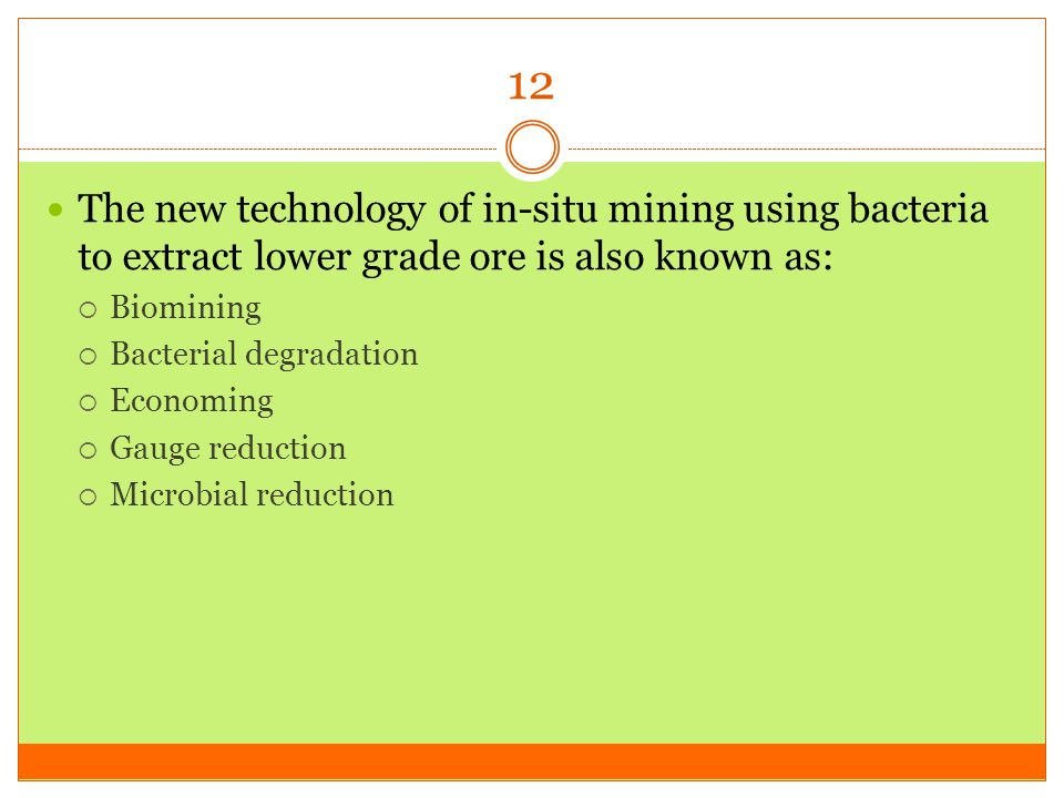 12 The new technology of in-situ mining using bacteria to extract lower grade ore is also known as:
