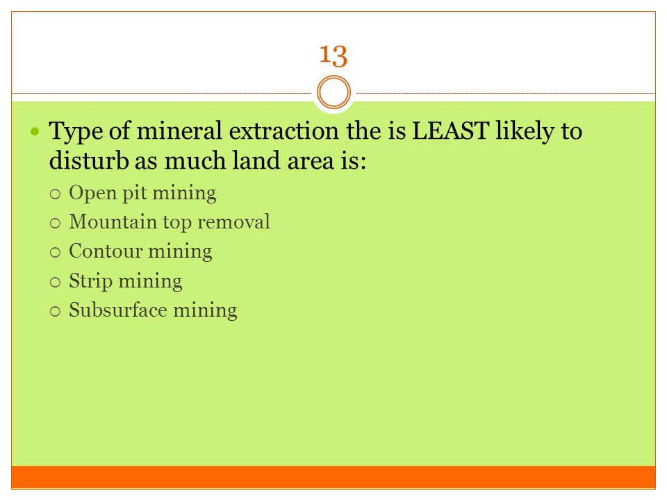 13 Type of mineral extraction the is LEAST likely to disturb as much land area is: Open pit mining.