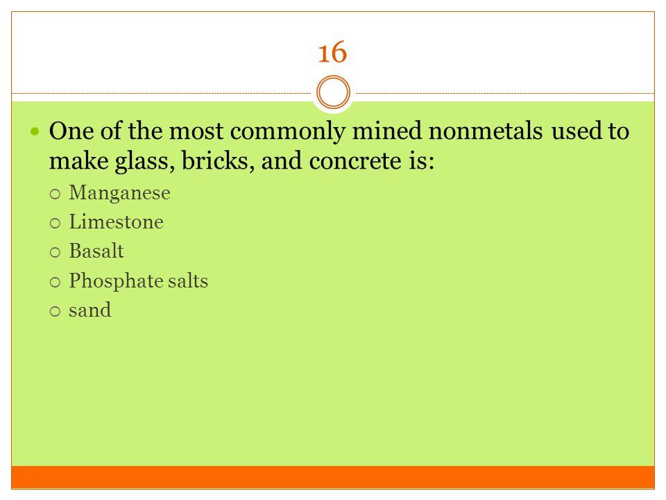 16 One of the most commonly mined nonmetals used to make glass, bricks, and concrete is: Manganese.