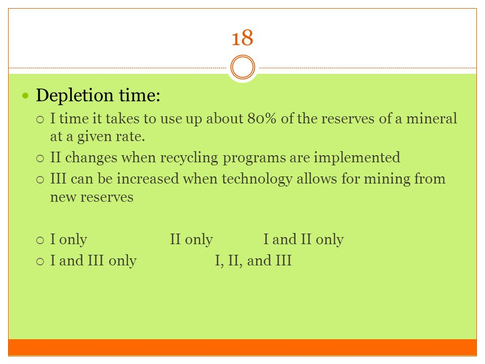 18 Depletion time: I time it takes to use up about 80% of the reserves of a mineral at a given rate.
