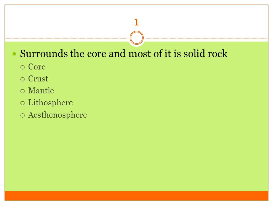 1 Surrounds the core and most of it is solid rock Core Crust Mantle