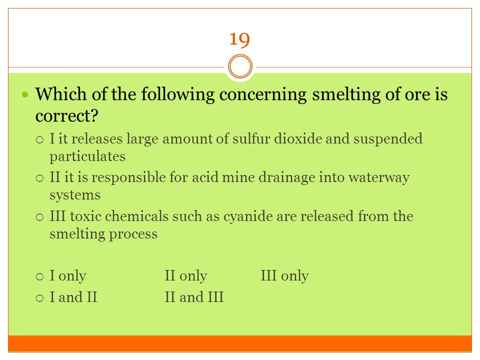 19 Which of the following concerning smelting of ore is correct