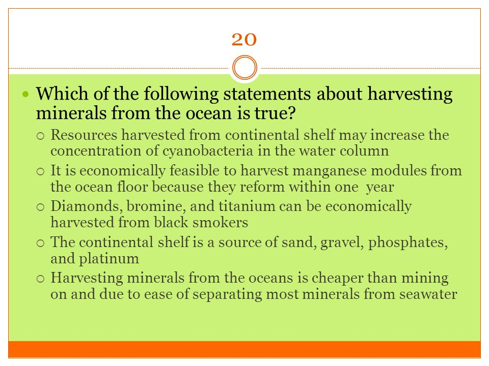 20 Which of the following statements about harvesting minerals from the ocean is true