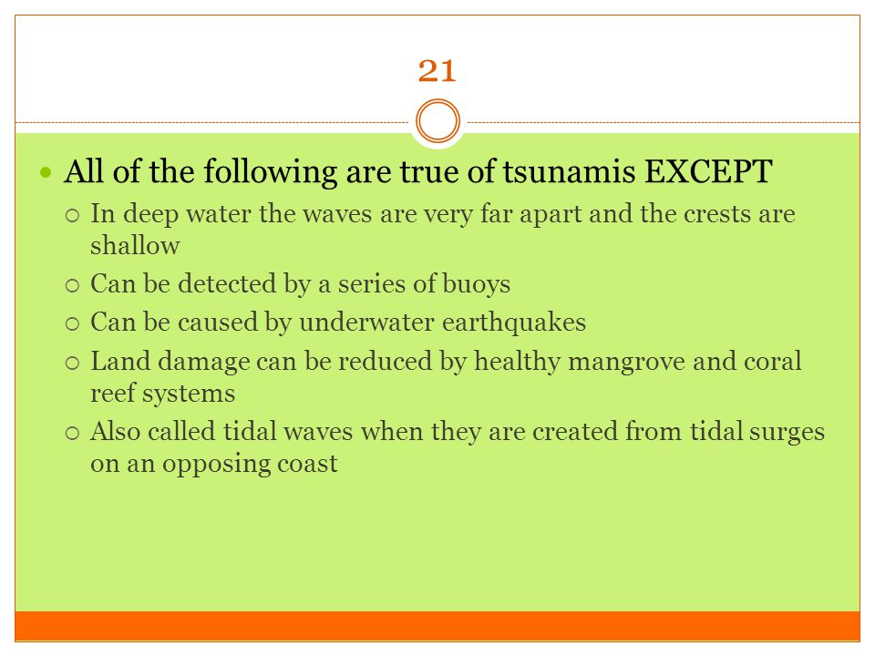 21 All of the following are true of tsunamis EXCEPT