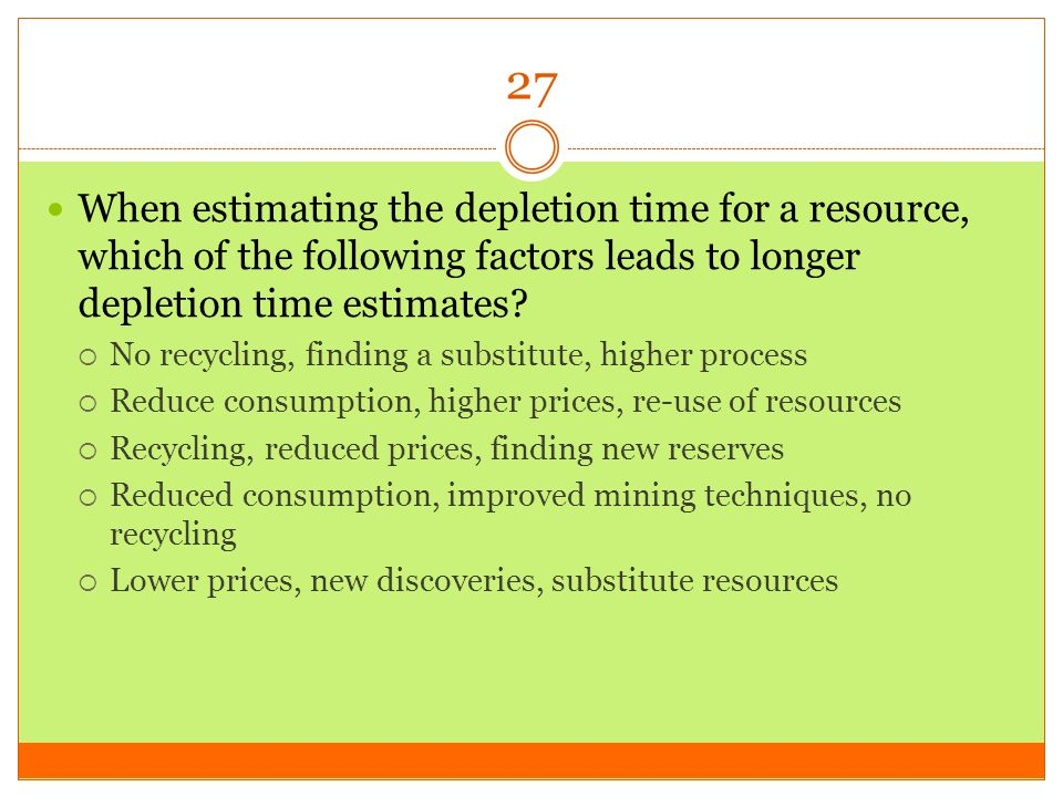 27 When estimating the depletion time for a resource, which of the following factors leads to longer depletion time estimates