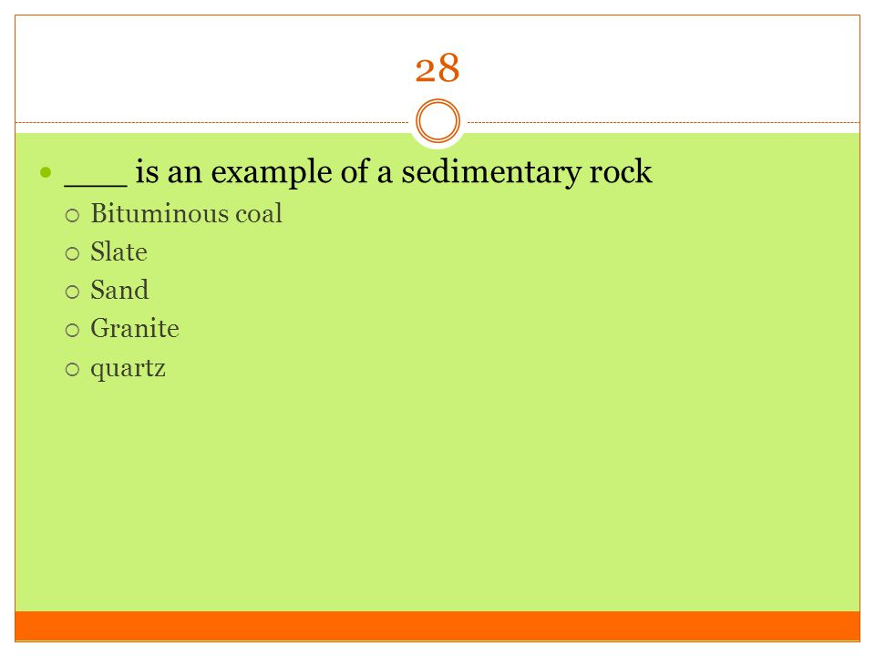 28 ___ is an example of a sedimentary rock Bituminous coal Slate Sand