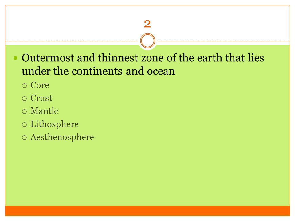 2 Outermost and thinnest zone of the earth that lies under the continents and ocean. Core. Crust.
