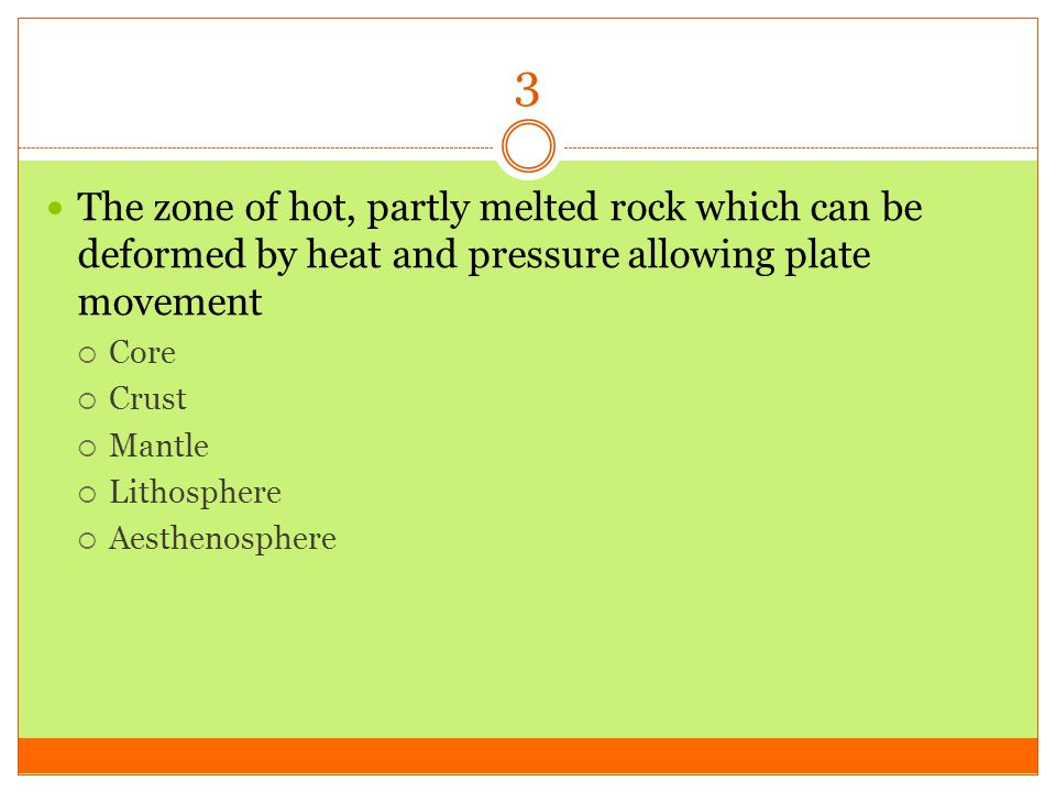 3 The zone of hot, partly melted rock which can be deformed by heat and pressure allowing plate movement.