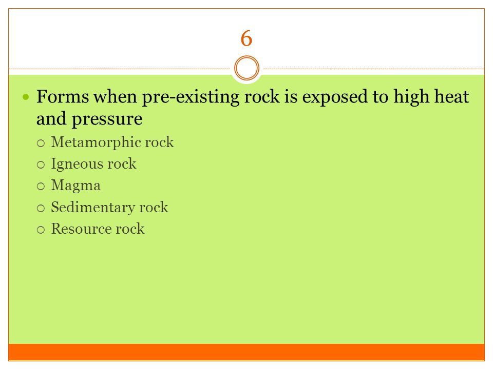 6 Forms when pre-existing rock is exposed to high heat and pressure