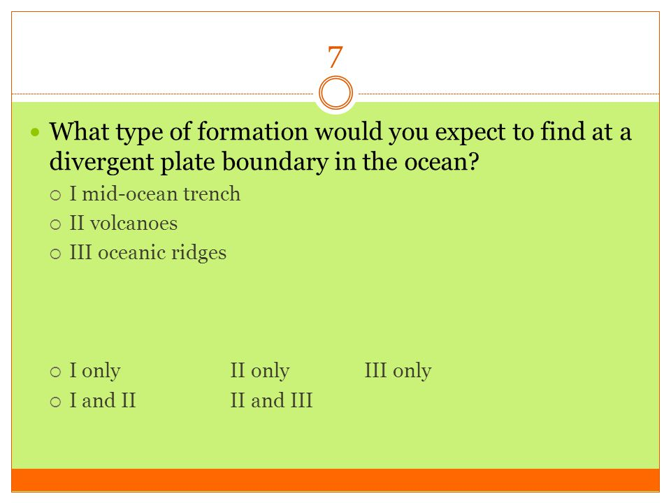 7 What type of formation would you expect to find at a divergent plate boundary in the ocean I mid-ocean trench.