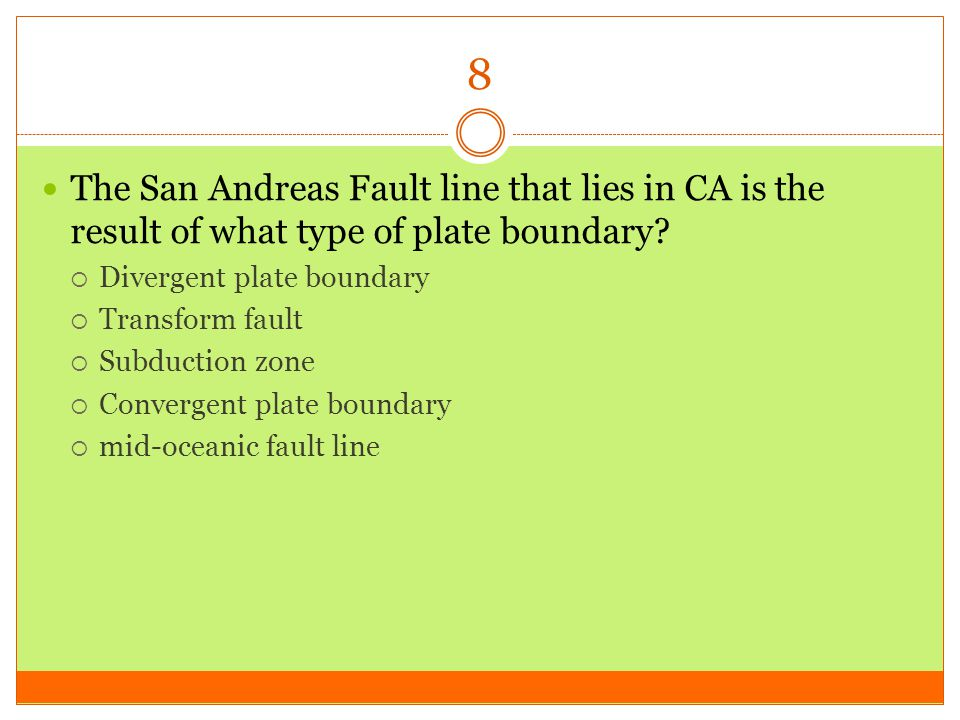 8 The San Andreas Fault line that lies in CA is the result of what type of plate boundary Divergent plate boundary.