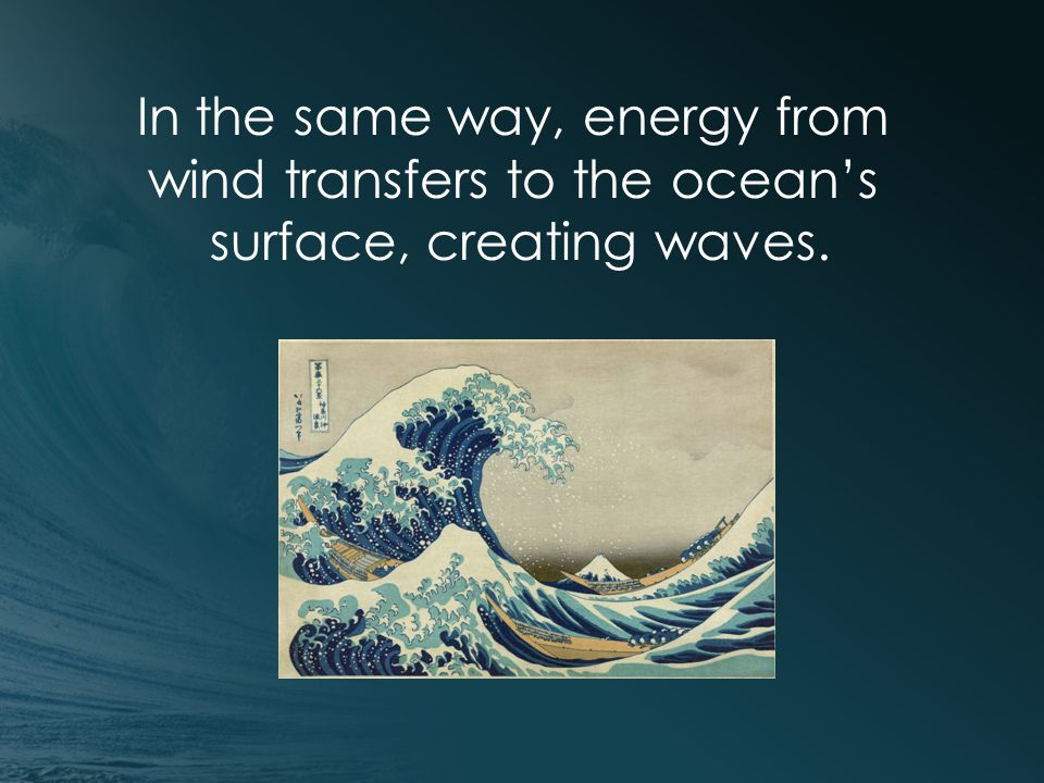 In the same way, energy from wind transfers to the ocean's