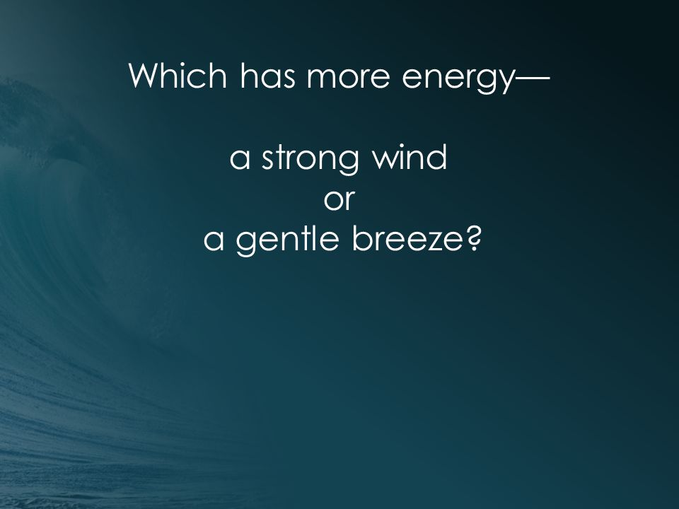 Which has more energy— a strong wind or a gentle breeze