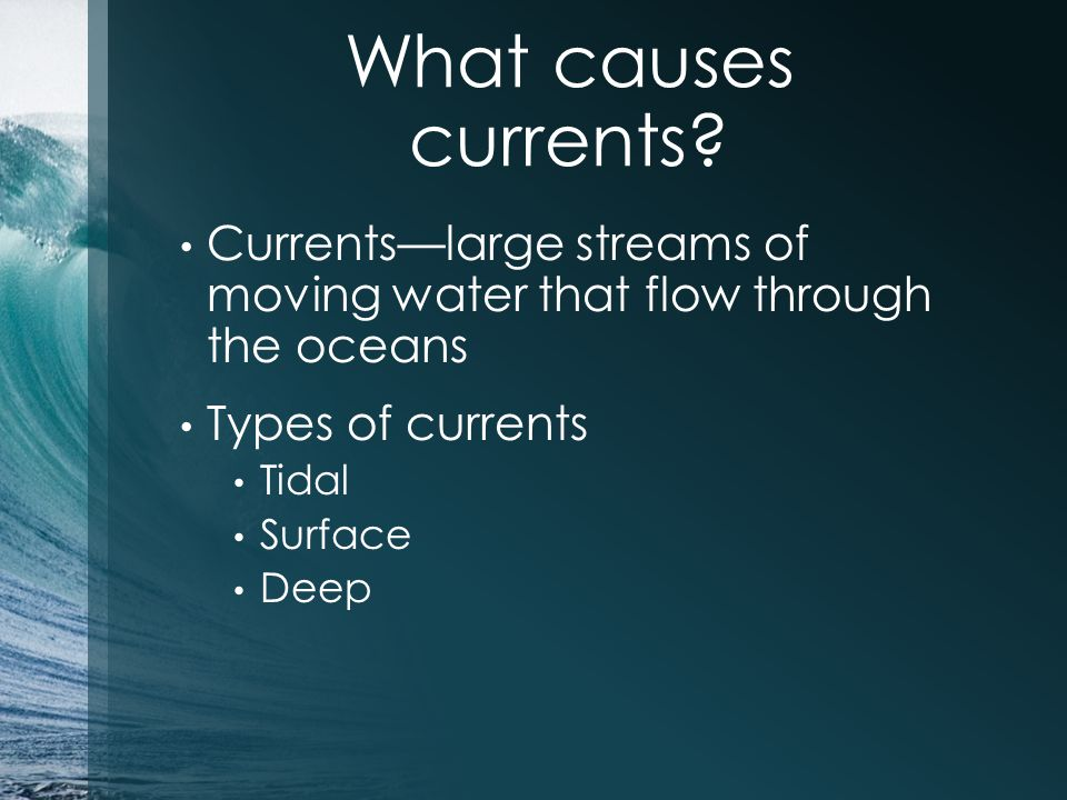 What causes currents Currents—large streams of moving water that flow through the oceans. Types of currents.