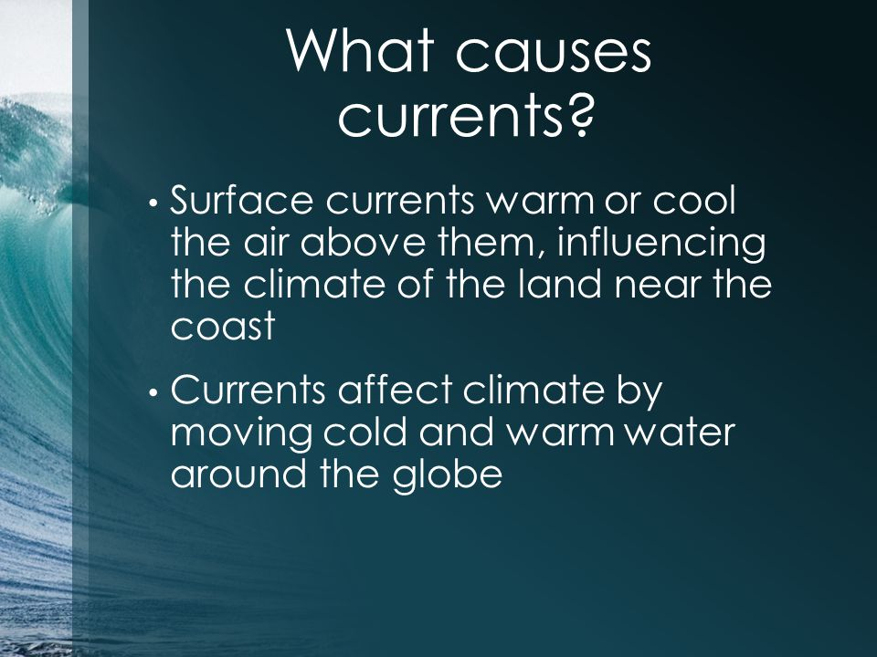 What causes currents Surface currents warm or cool the air above them, influencing the climate of the land near the coast.