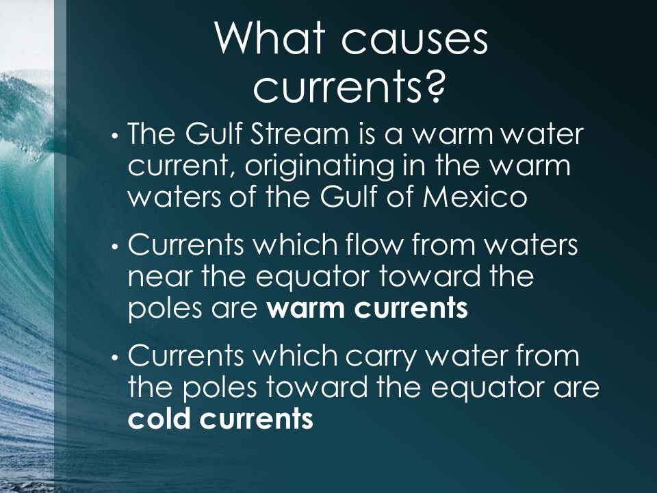 What causes currents The Gulf Stream is a warm water current, originating in the warm waters of the Gulf of Mexico.