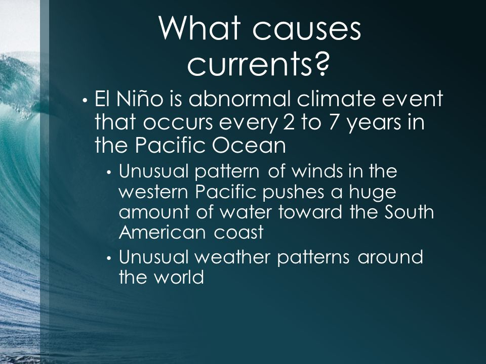 What causes currents El Niño is abnormal climate event that occurs every 2 to 7 years in the Pacific Ocean.