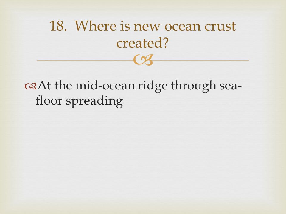 18. Where is new ocean crust created