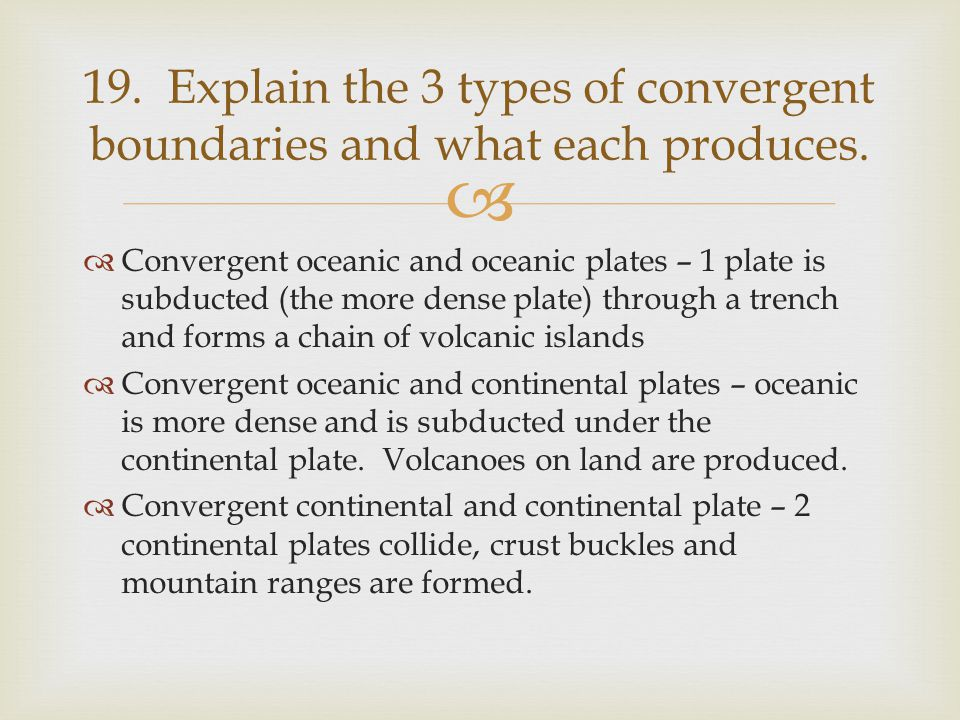 19. Explain the 3 types of convergent boundaries and what each produces.
