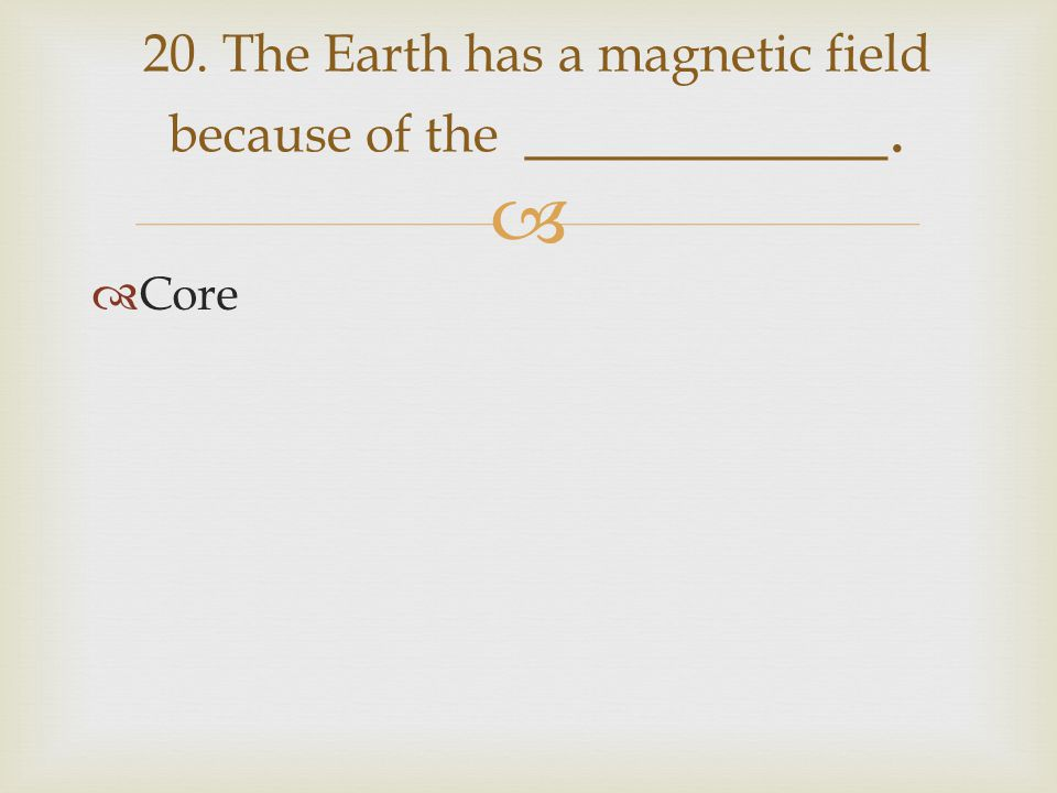 20. The Earth has a magnetic field because of the __________.