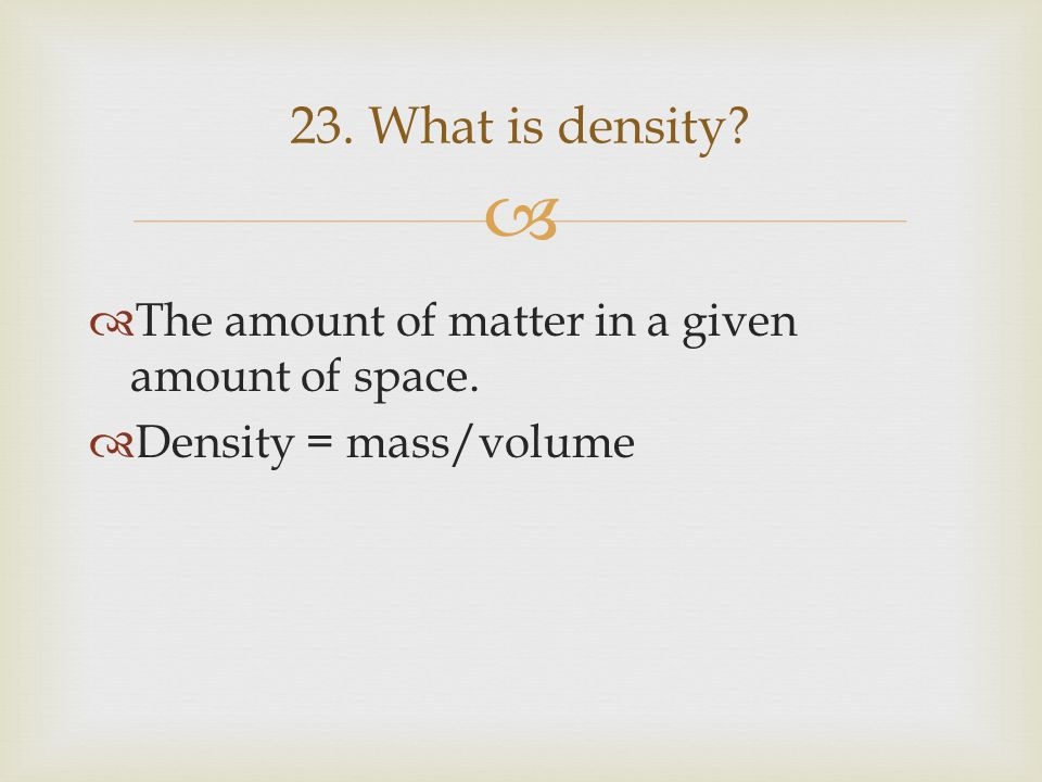 23. What is density The amount of matter in a given amount of space.