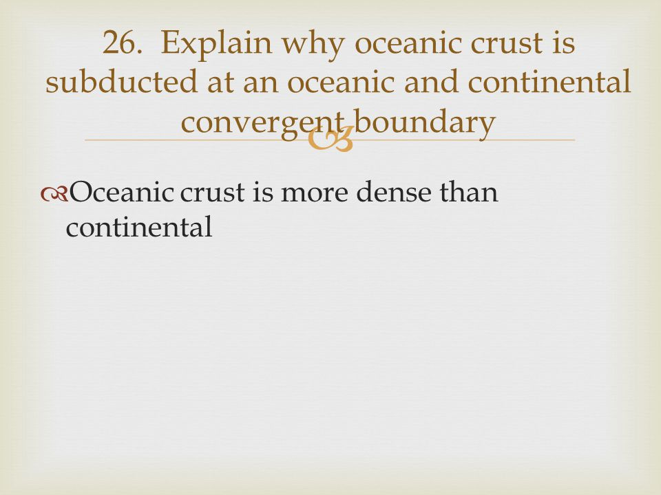 26. Explain why oceanic crust is subducted at an oceanic and continental convergent boundary