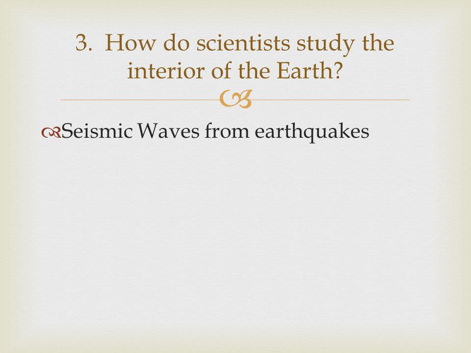 3. How do scientists study the interior of the Earth