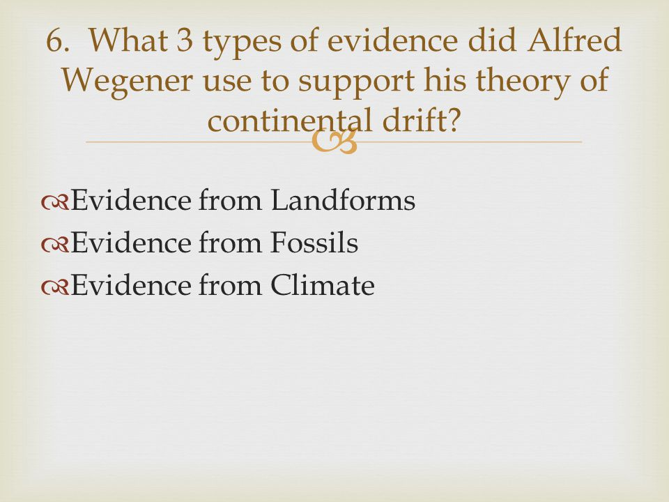 6. What 3 types of evidence did Alfred Wegener use to support his theory of continental drift