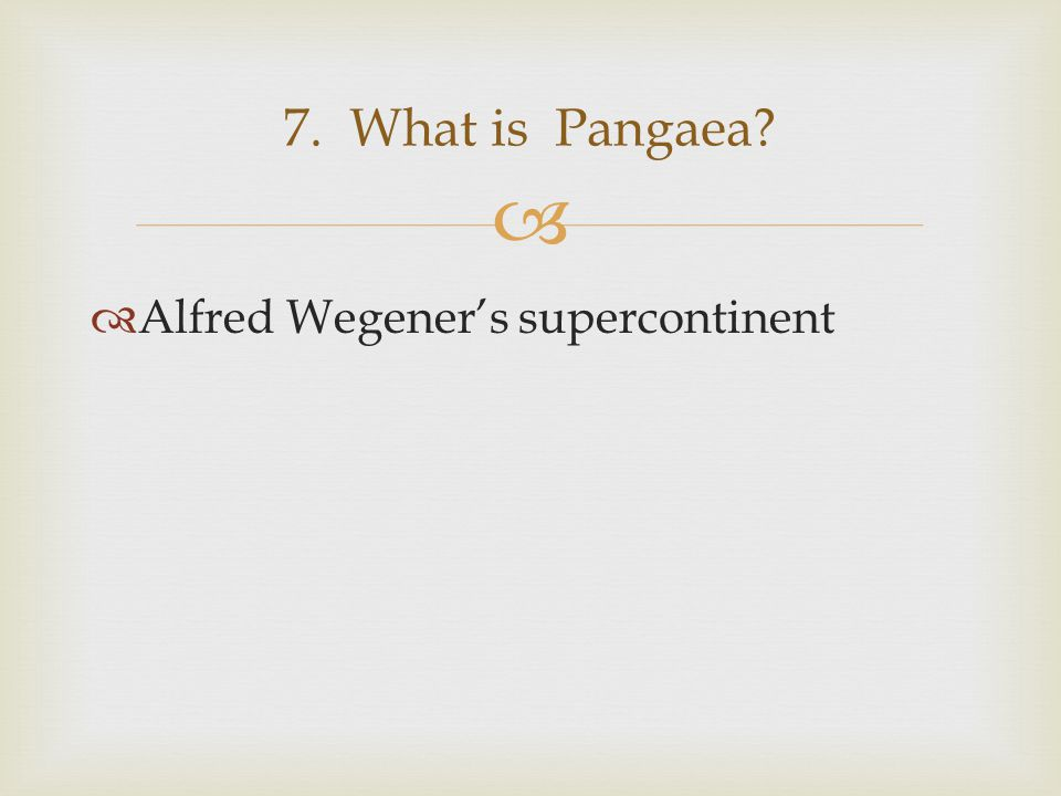 7. What is Pangaea Alfred Wegener's supercontinent
