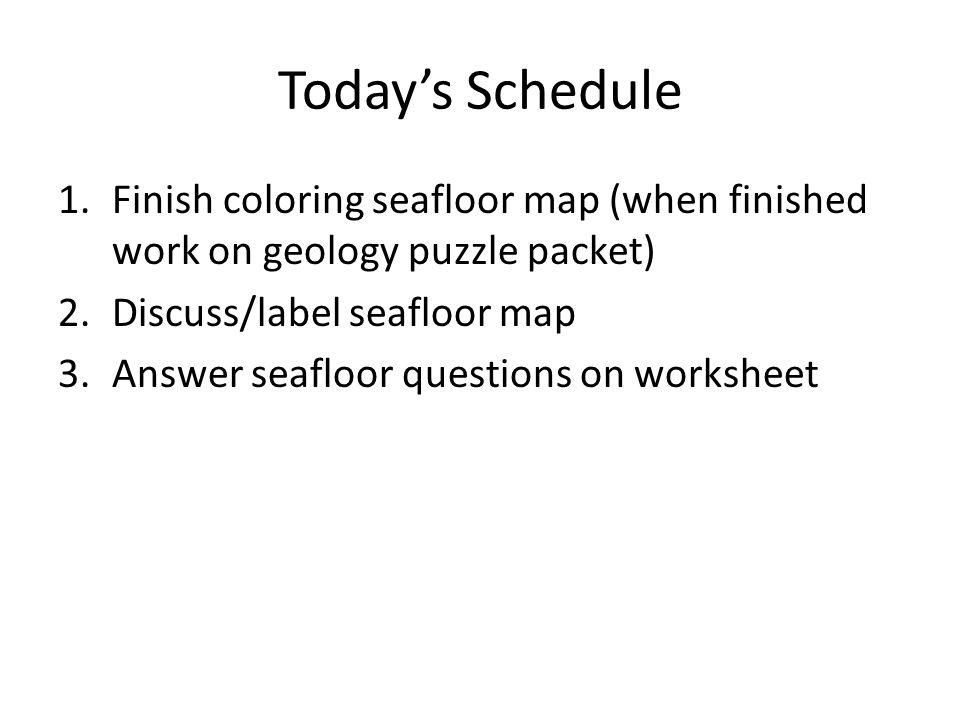 Today's Schedule Finish coloring seafloor map (when finished work on geology puzzle packet) Discuss/label seafloor map.