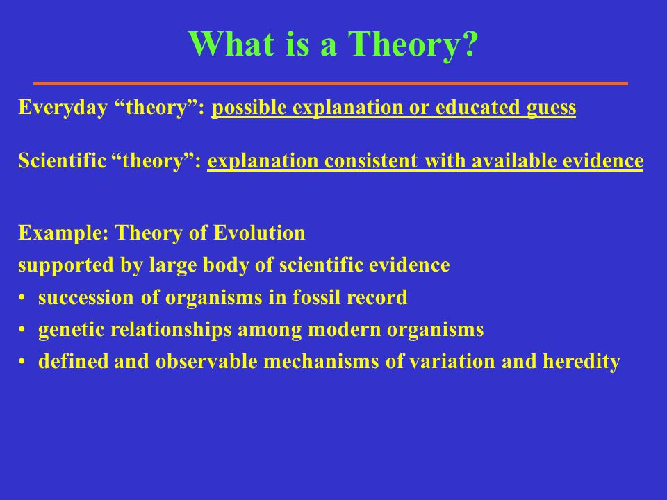 What is a Theory Everyday theory : possible explanation or educated guess. Scientific theory : explanation consistent with available evidence.