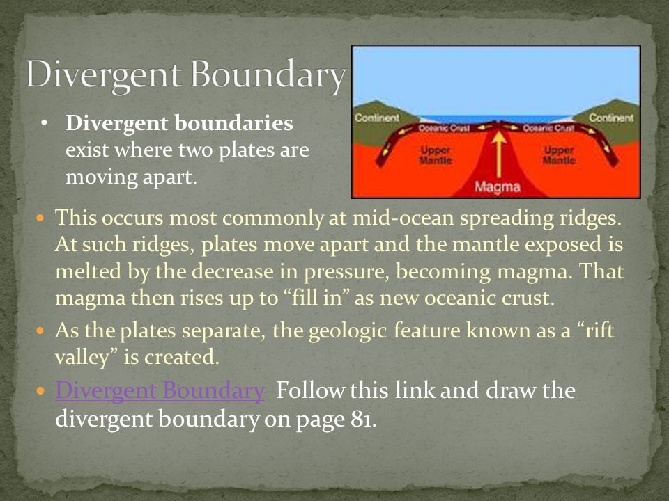 Divergent Boundary Divergent boundaries exist where two plates are moving apart.