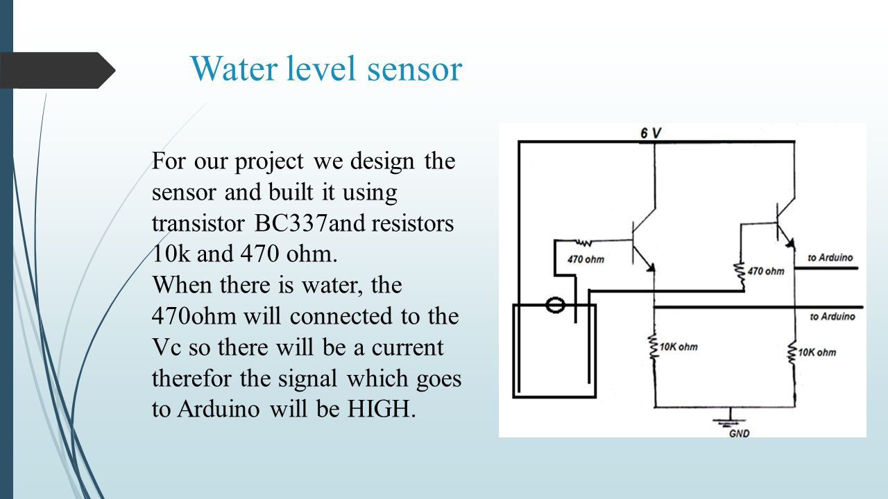 Water level sensor For our project we design the sensor and built it using transistor BC337and resistors 10k and 470 ohm.