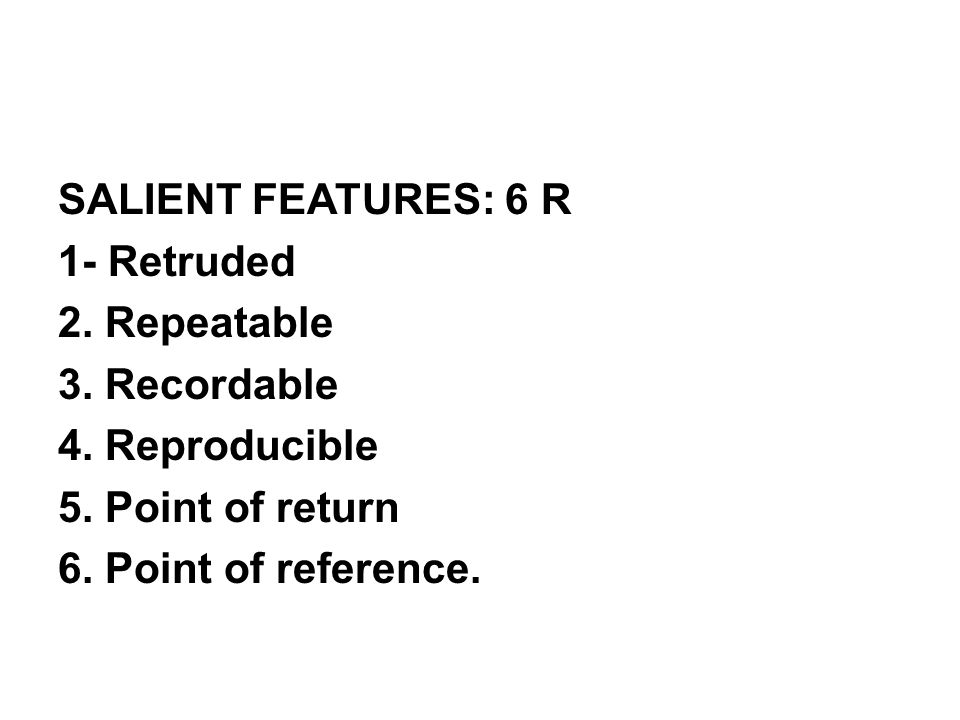 SALIENT FEATURES: 6 R 1- Retruded 2. Repeatable 3. Recordable 4
