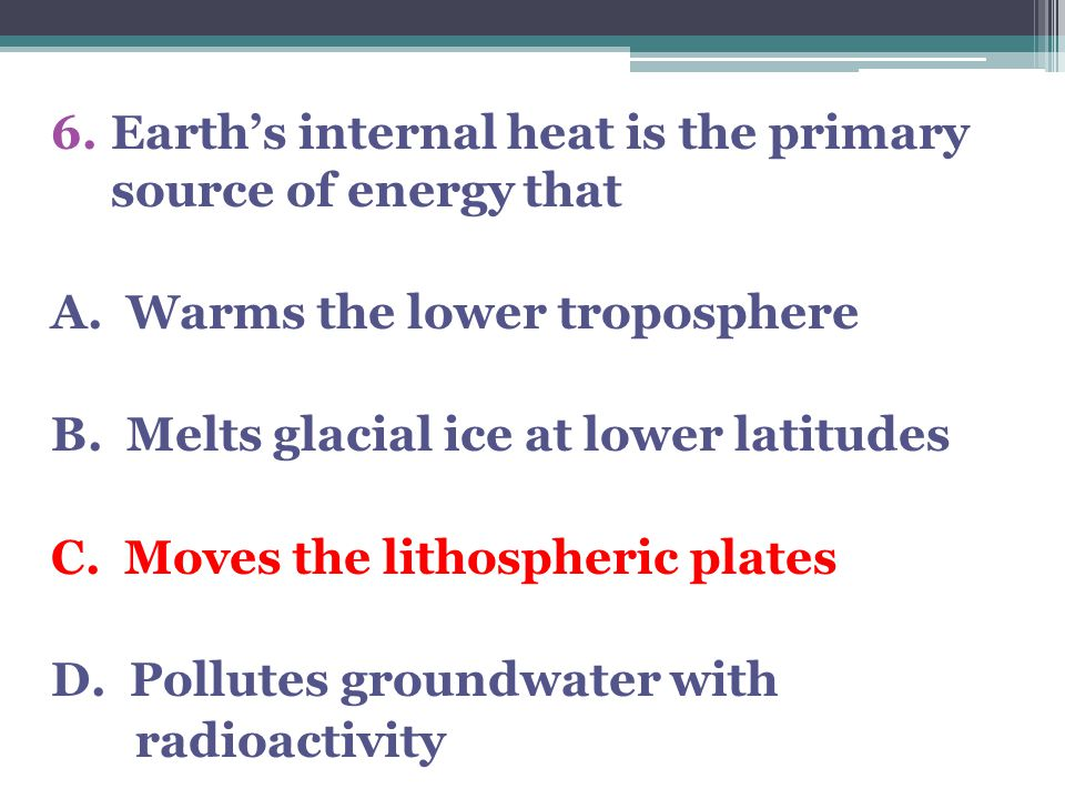 Earth's internal heat is the primary source of energy that