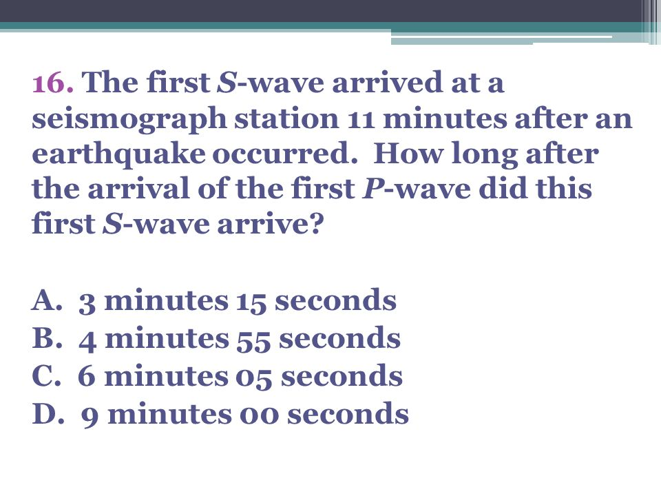 16. The first S-wave arrived at a seismograph station 11 minutes after an earthquake occurred.