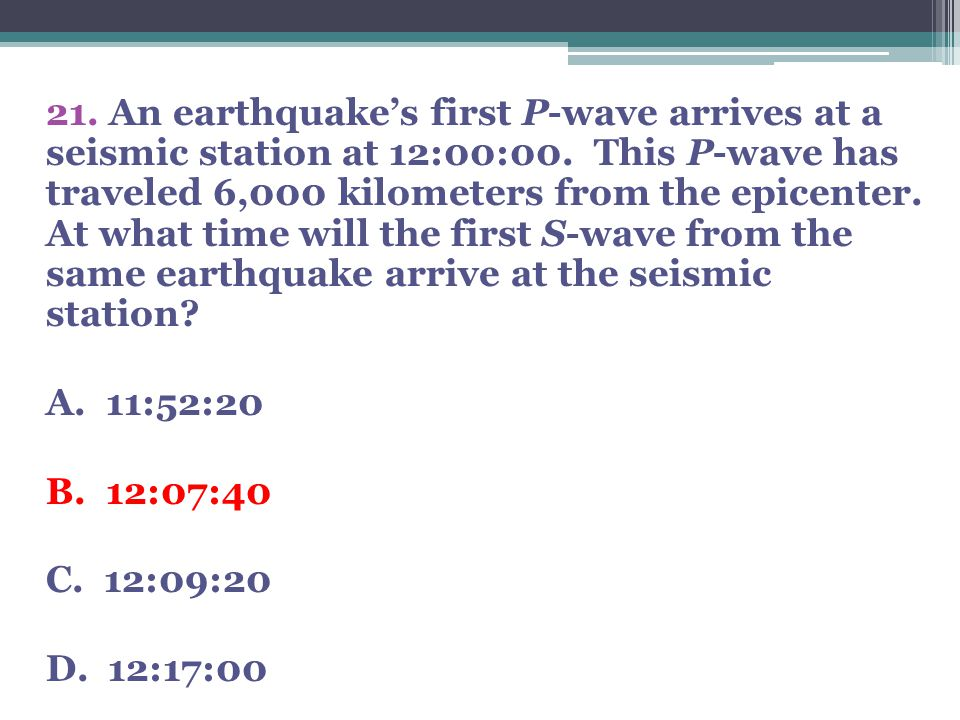 21. An earthquake's first P-wave arrives at a seismic station at 12:00:00.