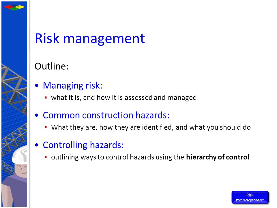 Risk management Outline: Managing risk: Common construction hazards:
