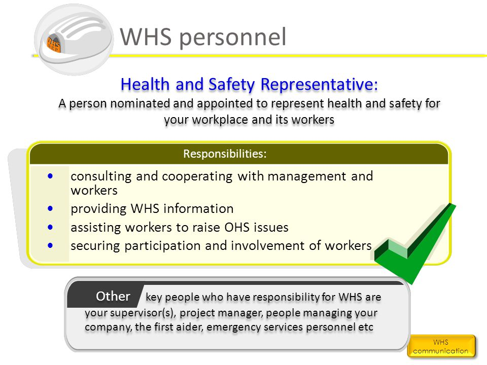 WHS personnel Health and Safety Representative: A person nominated and appointed to represent health and safety for your workplace and its workers.