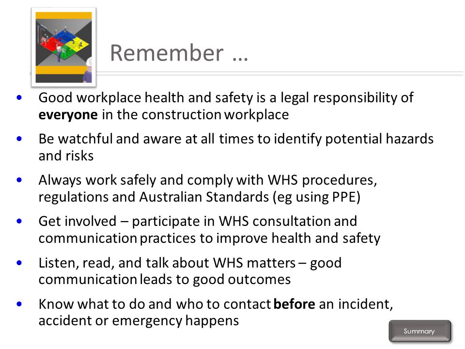 Remember … Good workplace health and safety is a legal responsibility of everyone in the construction workplace.