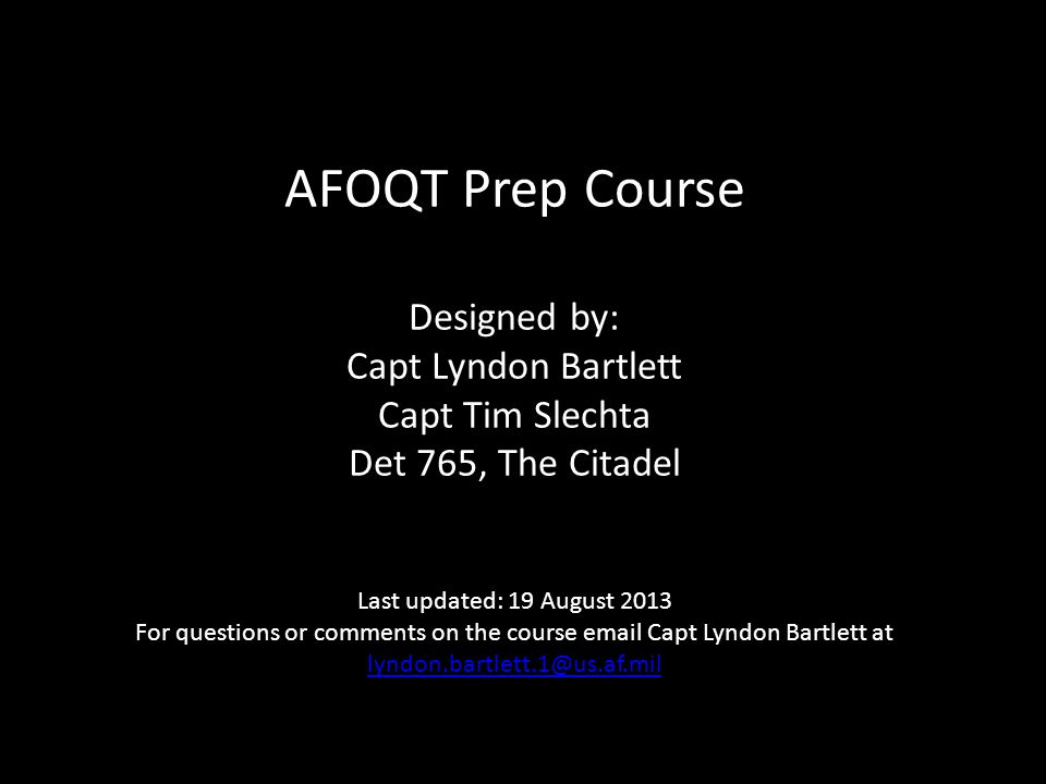 AFOQT Prep Course Designed by: Capt Lyndon Bartlett Capt Tim Slechta Det 765, The Citadel Last updated: 19 August 2013 For questions or comments on the course email Capt Lyndon Bartlett at lyndon.bartlett.1@us.af.mil