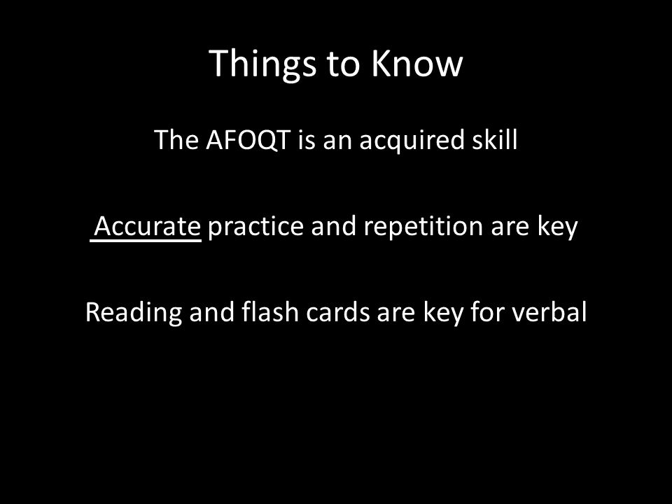 Things to Know The AFOQT is an acquired skill Accurate practice and repetition are key Reading and flash cards are key for verbal